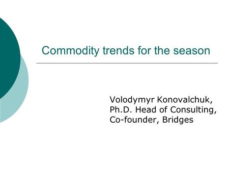 Commodity trends for the season Volodymyr Konovalchuk, Ph.D. Head of Consulting, Co-founder, Bridges.
