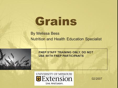 Grains By Melissa Bess Nutrition and Health Education Specialist FNEP STAFF TRAINING ONLY, DO NOT USE WITH FNEP PARTICIPANTS 02/2007.