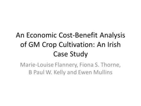 An Economic Cost-Benefit Analysis of GM Crop Cultivation: An Irish Case Study Marie-Louise Flannery, Fiona S. Thorne, B Paul W. Kelly and Ewen Mullins.