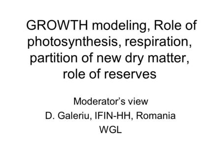 GROWTH modeling, Role of photosynthesis, respiration, partition of new dry matter, role of reserves Moderator's view D. Galeriu, IFIN-HH, Romania WGL.