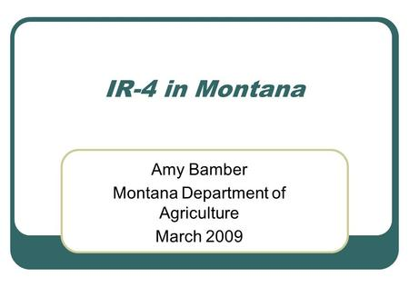 IR-4 in Montana Amy Bamber Montana Department of Agriculture March 2009.