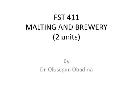 FST 411 MALTING AND BREWERY (2 units) By Dr. Olusegun Obadina.