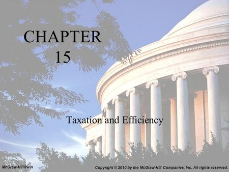 CHAPTER 15 Taxation and Efficiency Copyright © 2010 by the McGraw-Hill Companies, Inc. All rights reserved. McGraw-Hill/Irwin.