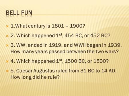  1.What century is 1801 – 1900?  2. Which happened 1 st, 454 BC, or 452 BC?  3. WWI ended in 1919, and WWII began in 1939. How many years passed between.