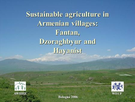 Sustainable agriculture in Armenian villages: Fantan, Dzoraghbyur and Hayanist AWHHEWECF Bologna 2006.