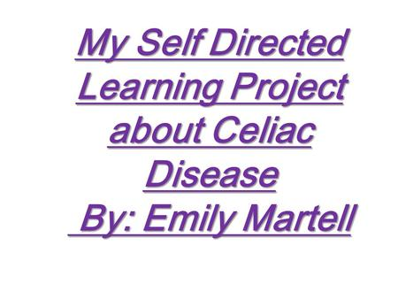 My Self Directed Learning Project about Celiac Disease By: Emily Martell.
