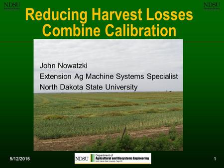 5/12/20151 Reducing Harvest Losses Combine Calibration John Nowatzki Extension Ag Machine Systems Specialist North Dakota State University.
