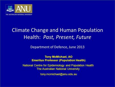 Tony McMichael, AO Emeritus Professor (Population Health) National Centre for Epidemiology and Population Health The Australian National University