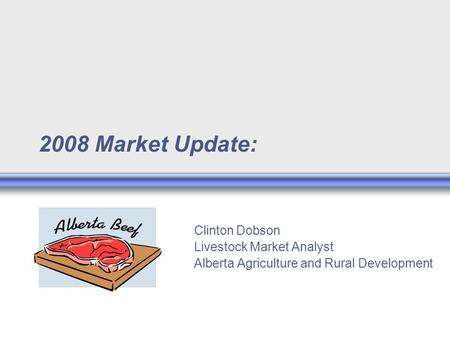 2008 Market Update: Clinton Dobson Livestock Market Analyst Alberta Agriculture and Rural Development.