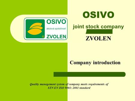 OSIVO joint stock company ZVOLEN Company introduction Quality management system of company meets requirements of STN EN ISO 9001: 2001 standard.