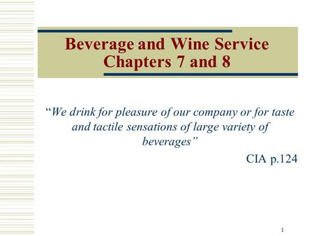 "1 Beverage and Wine Service Chapters 7 and 8 ""We drink for pleasure of our company or for taste and tactile sensations of large variety of beverages"" CIA."