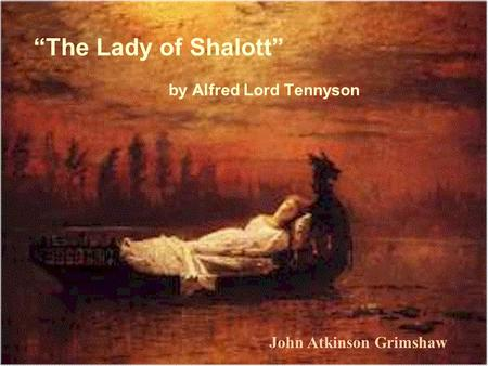 "By Alfred Lord Tennyson ""The Lady of Shalott"" John Atkinson Grimshaw."