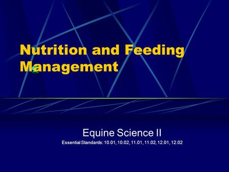 Nutrition and Feeding Management Equine Science II Essential Standards: 10.01, 10.02, 11.01, 11.02, 12.01, 12.02.