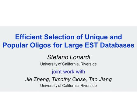 Efficient Selection of Unique and Popular Oligos for Large EST Databases Stefano Lonardi University of California, Riverside joint work with Jie Zheng,