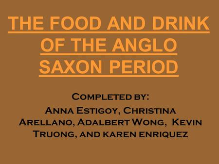 THE FOOD AND DRINK OF THE ANGLO SAXON PERIOD Completed by: Anna Estigoy, Christina Arellano, Adalbert Wong, Kevin Truong, and karen enriquez.