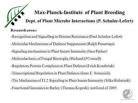 Max-Planck-Institute of Plant Breeding Dept. of Plant Microbe Interactions (P. Schulze-Lefert) Research areas: -Recognition and Signalling in Disease Resistance.