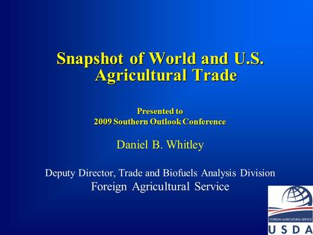 Snapshot of World and U.S. Agricultural Trade Presented to 2009 Southern Outlook Conference Daniel B. Whitley Deputy Director, Trade and Biofuels Analysis.