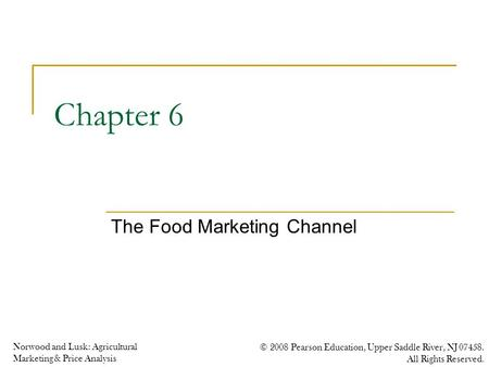Norwood and Lusk: Agricultural Marketing & Price Analysis © 2008 Pearson Education, Upper Saddle River, NJ 07458. All Rights Reserved. Chapter 6 The Food.