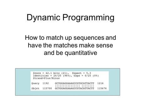 Dynamic Programming How to match up sequences and have the matches make sense and be quantitative.