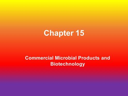 Chapter 15 Commercial Microbial Products and Biotechnology.