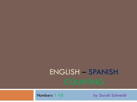 ENGLISH – SPANISH COUNTING Numbers 1-10 by Sarah Schneidt.