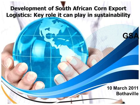 Development of South African Corn Export Logistics: Key role it can play in sustainability GSA 10 March 2011 Bothaville.