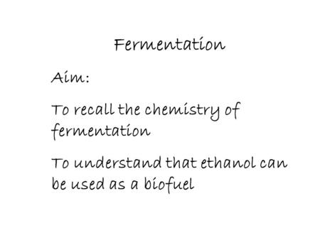 Fermentation Aim: To recall the chemistry of fermentation To understand that ethanol can be used as a biofuel.