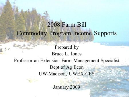 2008 Farm Bill Commodity Program Income Supports Prepared by Bruce L. Jones Professor an Extension Farm Management Specialist Dept of Ag Econ UW-Madison,