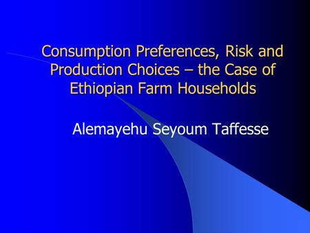 Consumption Preferences, Risk and Production Choices – the Case of Ethiopian Farm Households Alemayehu Seyoum Taffesse.