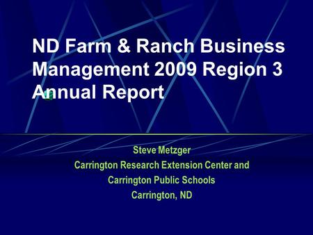 ND Farm & Ranch Business Management 2009 Region 3 Annual Report Steve Metzger Carrington Research Extension Center and Carrington Public Schools Carrington,