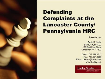 Defending Complaints at the Lancaster County/ Pennsylvania HRC Presented by: David R. Keller Barley Snyder LLC 126 East King Street Lancaster, PA 17602.
