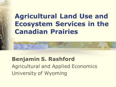 Agricultural Land Use and Ecosystem Services in the Canadian Prairies Benjamin S. Rashford Agricultural and Applied Economics University of Wyoming.