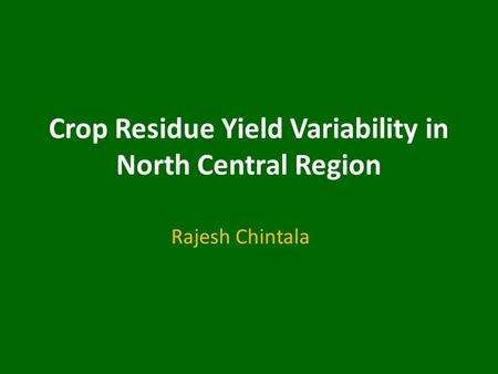 Crop Residue Yield Variability in North Central Region Rajesh Chintala.