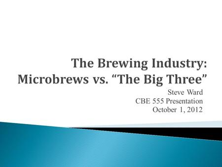 Steve Ward CBE 555 Presentation October 1, 2012.  Brewing Background  History of Brewing in US  Large Breweries vs. Microbreweries  Conclusion and.