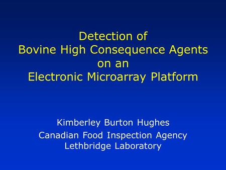 Detection of Bovine High Consequence Agents on an Electronic Microarray Platform Kimberley Burton Hughes Canadian Food Inspection Agency Lethbridge Laboratory.