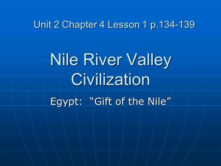 "Nile River Valley Civilization Egypt: ""Gift of the Nile"" Unit 2 Chapter 4 Lesson 1 p.134-139."