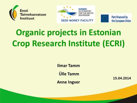 15.04.2014 Ilmar Tamm Ülle Tamm Anne Ingver Organic projects in Estonian Crop Research Institute (ECRI)
