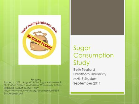 Sugar Consumption Study Beth Teaford Hawthorn University MHNE Student September 2011 Resource Snyder, H. (2011, August 23).The Sugar Awareness & Elimination.