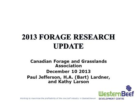 Working to maximise the profitability of the cow/calf industry in Saskatchewan Canadian Forage and Grasslands Association December 10 2013 Paul Jefferson,