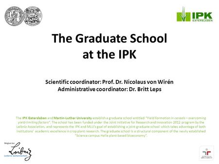 The Graduate School at the IPK Scientific coordinator: Prof. Dr. Nicolaus von Wirén Administrative coordinator: Dr. Britt Leps The IPK Gatersleben and.