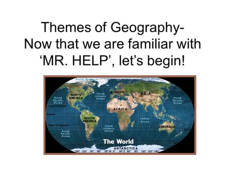 Themes of Geography- Now that we are familiar with 'MR. HELP', let's begin!