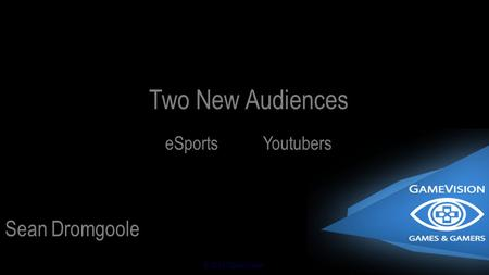 © 2014 GameVision Sean Dromgoole Two New Audiences eSportsYoutubers.