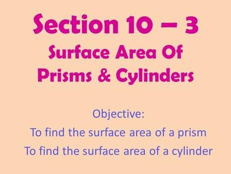 Section 10 – 3 Surface Area Of Prisms & Cylinders Objective: To find the surface area of a prism To find the surface area of a cylinder.