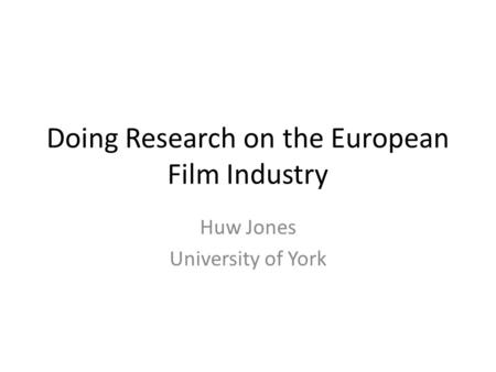 Doing Research on the European Film Industry Huw Jones University of York.