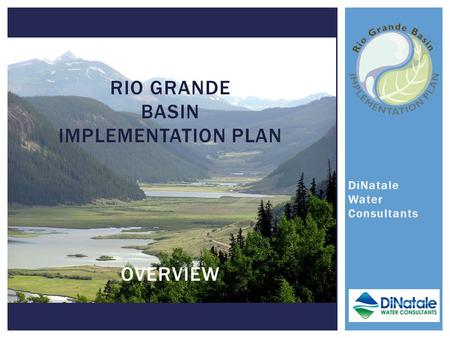 DiNatale Water Consultants RIO GRANDE BASIN IMPLEMENTATION PLAN OVERVIEW.