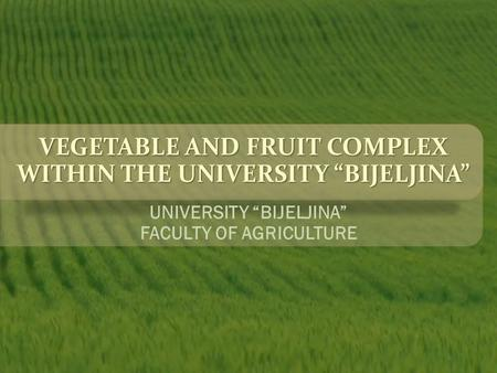 "VEGETABLE AND FRUIT COMPLEX WITHIN THE UNIVERSITY ""BIJELJINA"" UNIVERSITY ""BIJELJINA"" FACULTY OF AGRICULTURE."