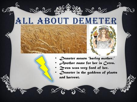 "ALL ABOUT DEMETER Demeter means ""barley mother."" Another name for her is Ceres. Zeus was very fond of her. Demeter is the goddess of plants and harvest."