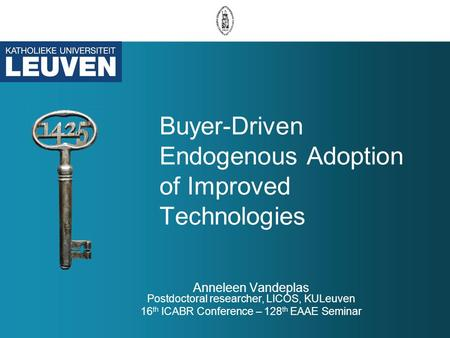 Buyer-Driven Endogenous Adoption of Improved Technologies Anneleen Vandeplas Postdoctoral researcher, LICOS, KULeuven 16 th ICABR Conference – 128 th EAAE.