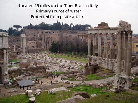 Located 15 miles up the Tiber River in Italy. Primary source of water Protected from pirate attacks.