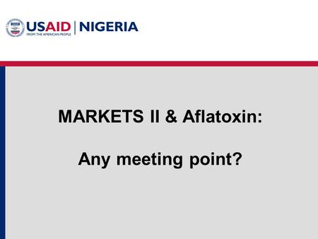 MARKETS II & Aflatoxin: Any meeting point?. Project Background MARKETS II – Maximizing Agricultural Revenue and Key Enterprises in Targeted Sites II Follow-on.